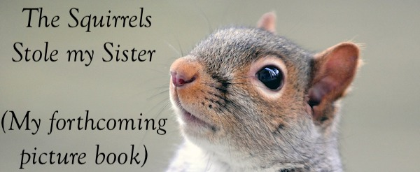 The Squirrels Stole my Sister is the title of my forthcoming picture book